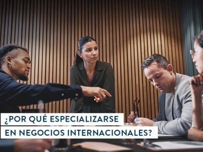¿Por qué especializarse en Negocios Internacionales?